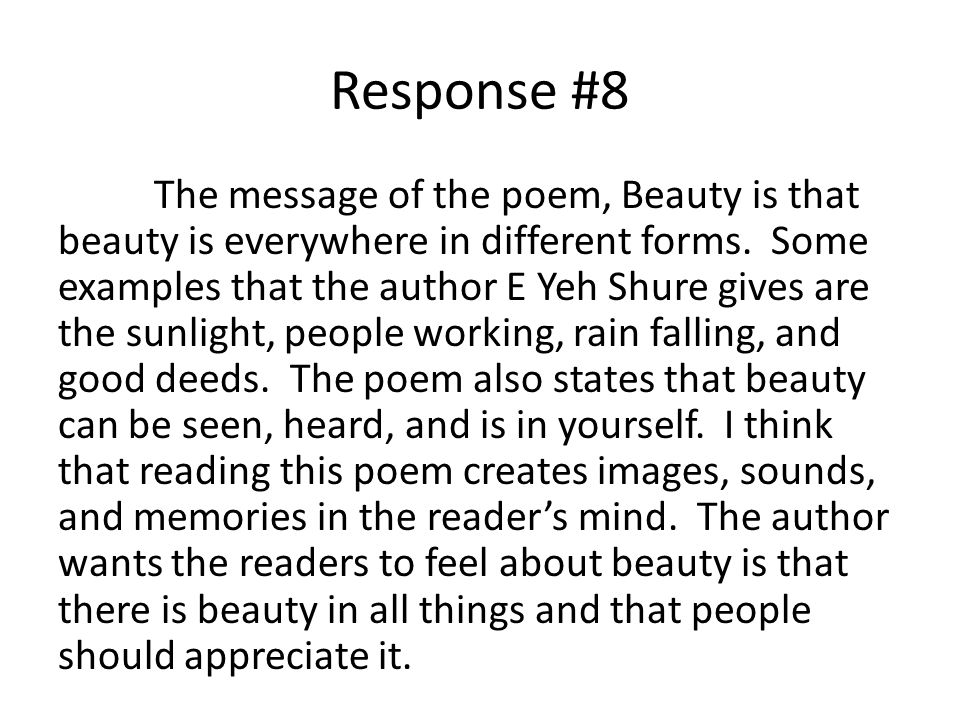 Response #8 The message of the poem, Beauty is that beauty is everywhere in different forms. Some examples that the author E Yeh Shure gives are the s