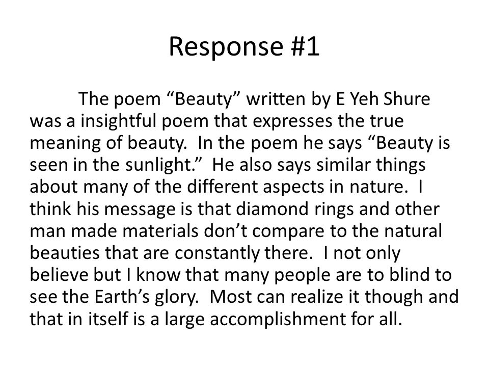 Response #1 The poem Beauty written by E Yeh Shure was a insightful poem that expresses the true meaning of beauty. In the poem he says Beauty is seen