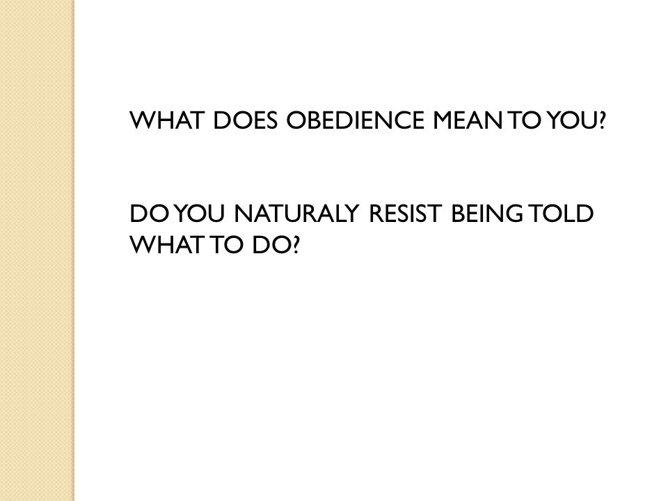 WHAT DOES OBEDIENCE MEAN TO YOU DO YOU NATURALY RESIST BEING TOLD WHAT TO DO