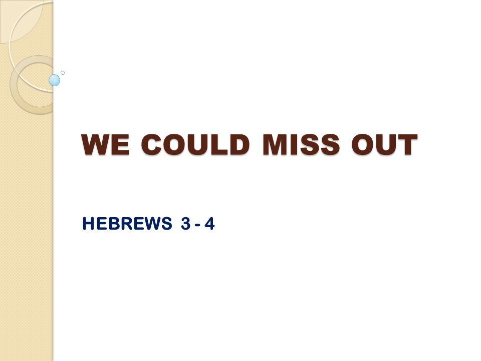 WE COULD MISS OUT HEBREWS 3 - 4