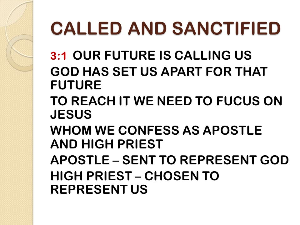 CALLED AND SANCTIFIED 3:1 OUR FUTURE IS CALLING US GOD HAS SET US APART FOR THAT FUTURE TO REACH IT WE NEED TO FUCUS ON JESUS WHOM WE CONFESS AS APOSTLE AND HIGH PRIEST APOSTLE – SENT TO REPRESENT GOD HIGH PRIEST – CHOSEN TO REPRESENT US