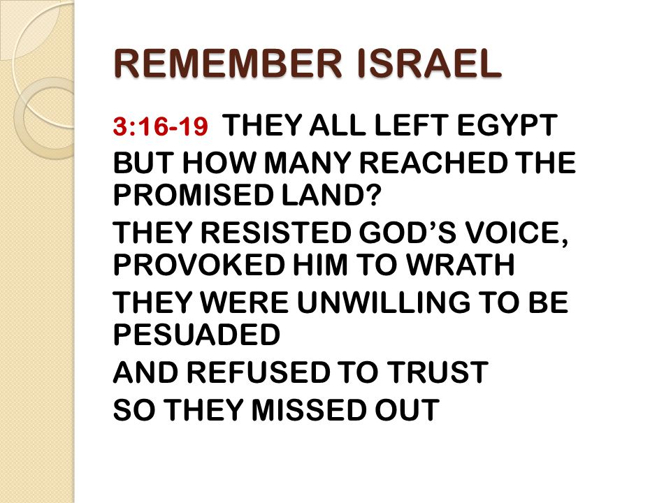 REMEMBER ISRAEL 3:16-19 THEY ALL LEFT EGYPT BUT HOW MANY REACHED THE PROMISED LAND.