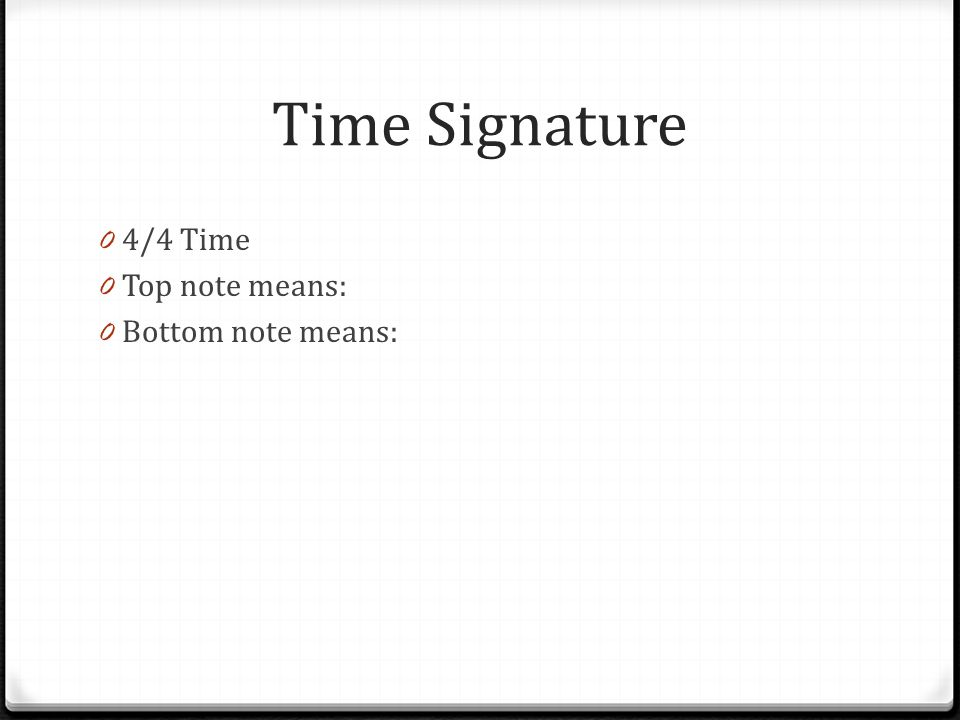 Time Signature 0 4/4 Time 0 Top note means: 0 Bottom note means:
