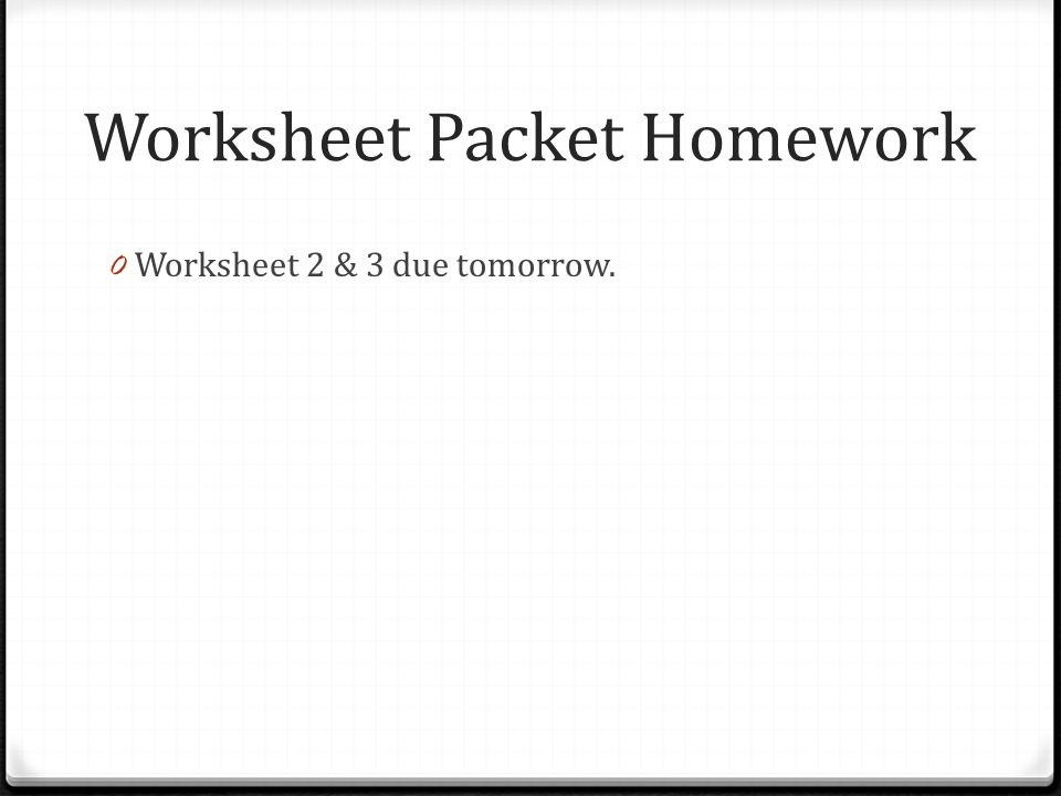 Worksheet Packet Homework 0 Worksheet 2 & 3 due tomorrow.