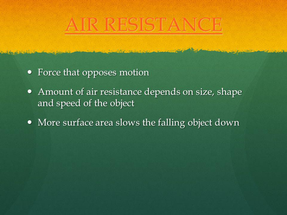AIR RESISTANCE AIR RESISTANCE Force that opposes motion Force that opposes motion Amount of air resistance depends on size, shape and speed of the obj