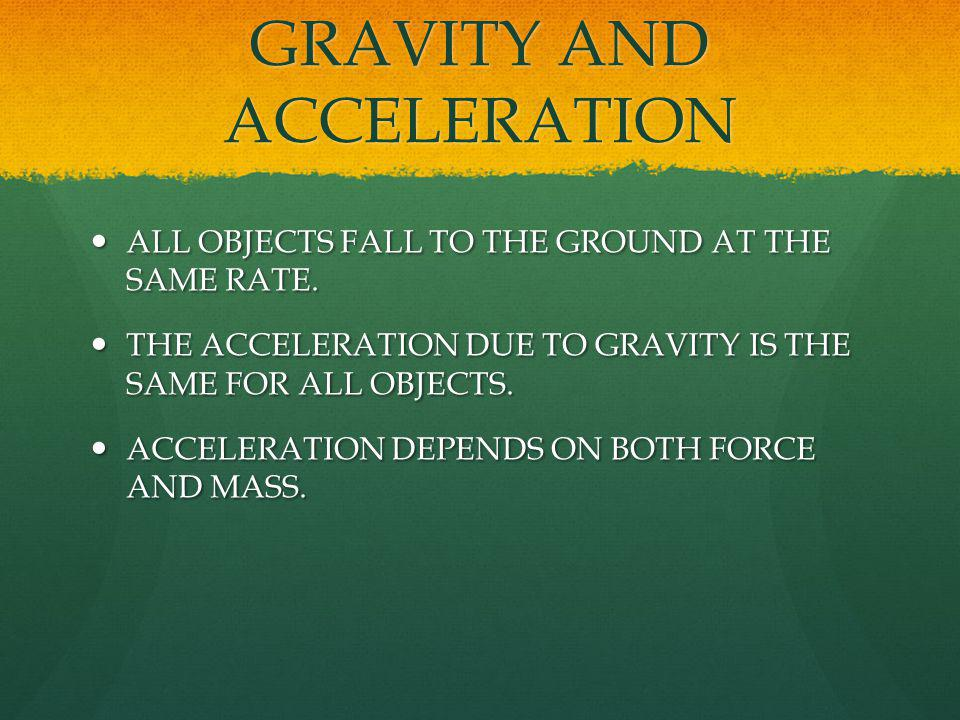 GRAVITY AND ACCELERATION ALL OBJECTS FALL TO THE GROUND AT THE SAME RATE. ALL OBJECTS FALL TO THE GROUND AT THE SAME RATE. THE ACCELERATION DUE TO GRA