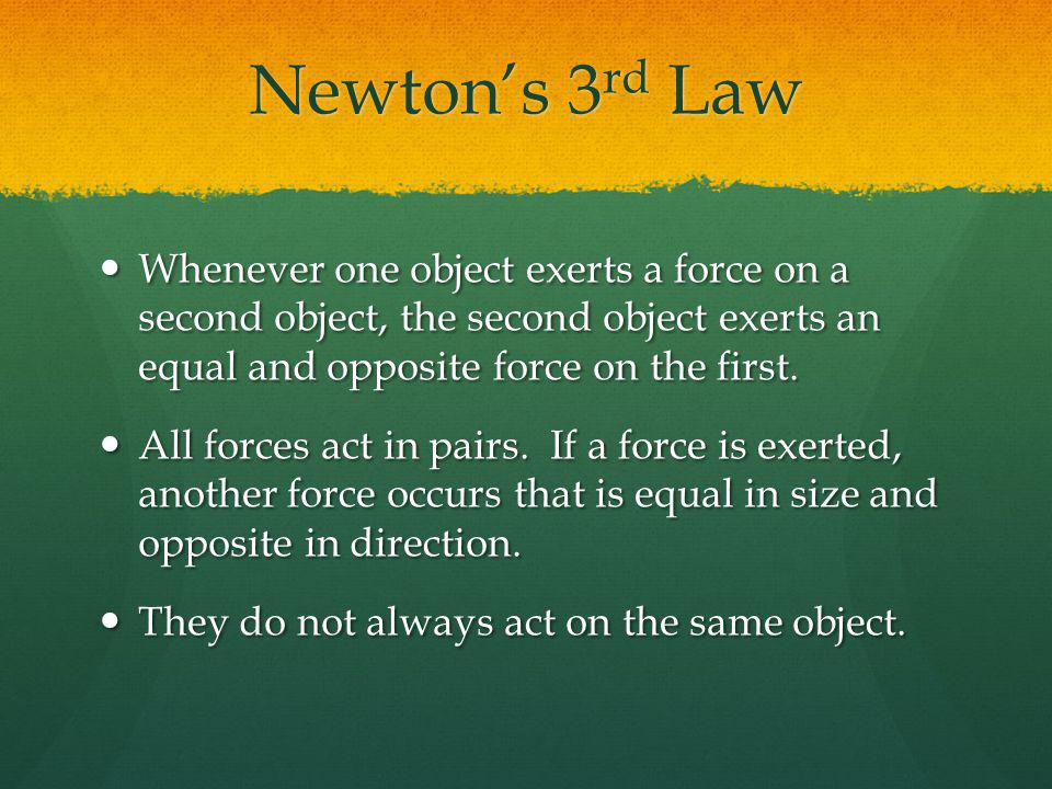 Newtons 3 rd Law Whenever one object exerts a force on a second object, the second object exerts an equal and opposite force on the first. Whenever on