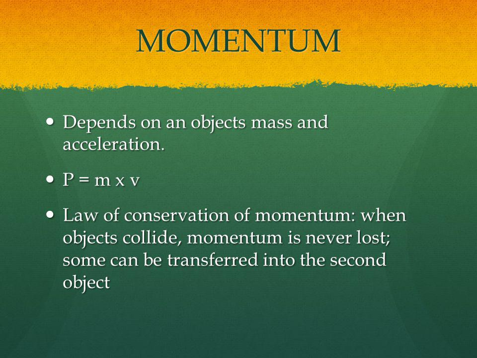 MOMENTUM Depends on an objects mass and acceleration. Depends on an objects mass and acceleration. P = m x v P = m x v Law of conservation of momentum