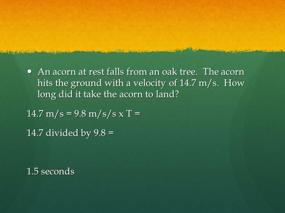 An acorn at rest falls from an oak tree. The acorn hits the ground with a velocity of 14.7 m/s. How long did it take the acorn to land? An acorn at re