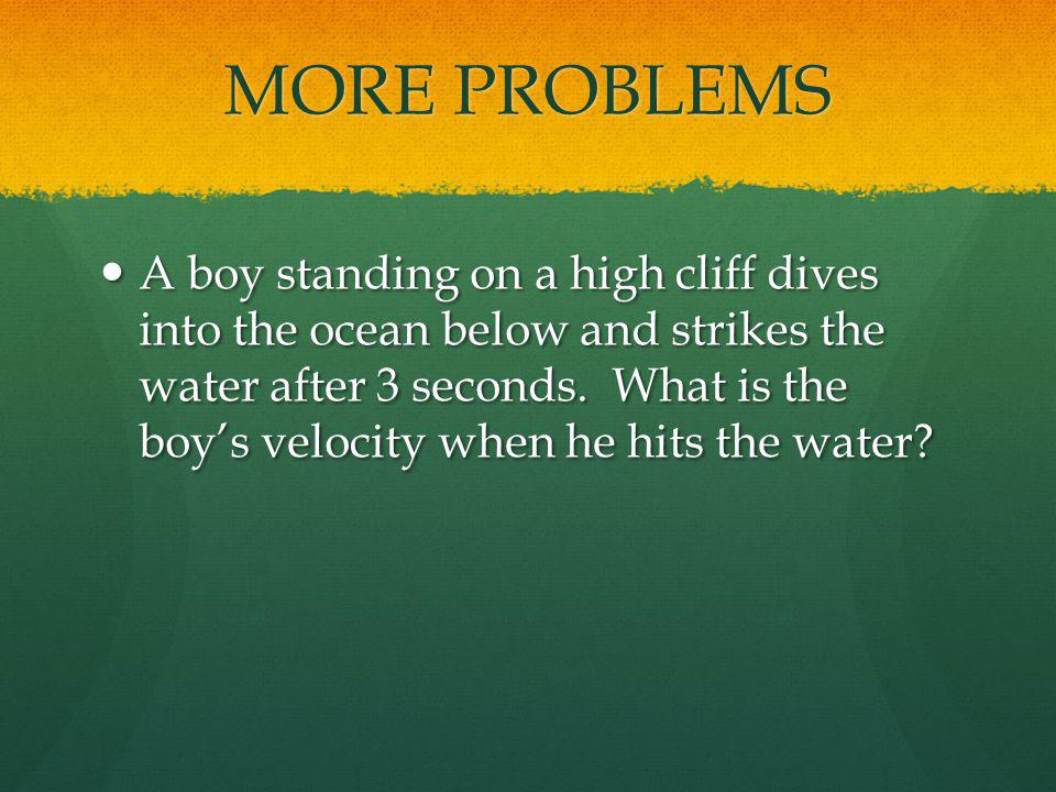 MORE PROBLEMS A boy standing on a high cliff dives into the ocean below and strikes the water after 3 seconds. What is the boys velocity when he hits
