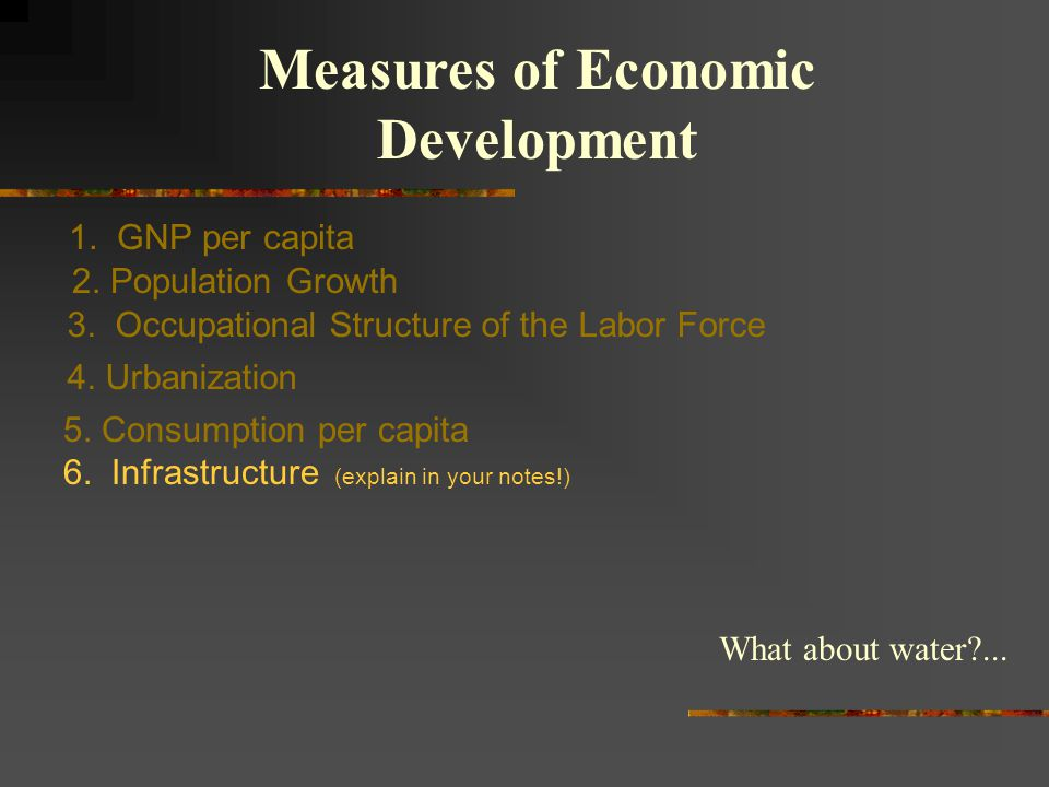 1. GNP per capita Measures of Economic Development 2. Population Growth 3. Occupational Structure of the Labor Force 4. Urbanization 5. Consumption pe