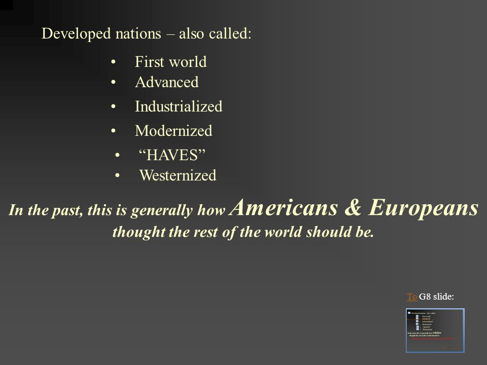 Developed nations – also called: First world Advanced Industrialized Modernized In the past, this is generally how Americans & Europeans thought the r