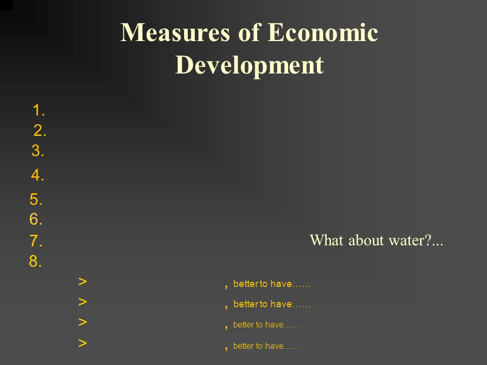 1. Measures of Economic Development 2. 3. 4. 5. 7. >, better to have…… 6. What about water?... 8.