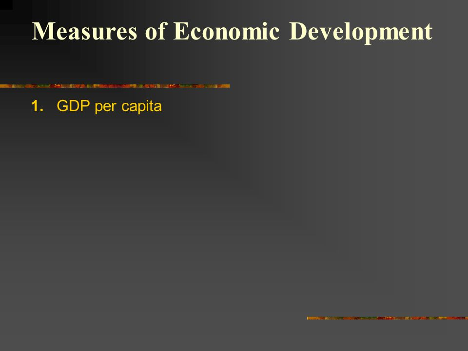 1. GDP per capita Measures of Economic Development