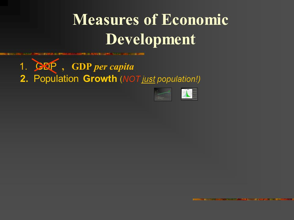 1. GDP Measures of Economic Development 2. Population Growth (NOT just population!), GDP per capita