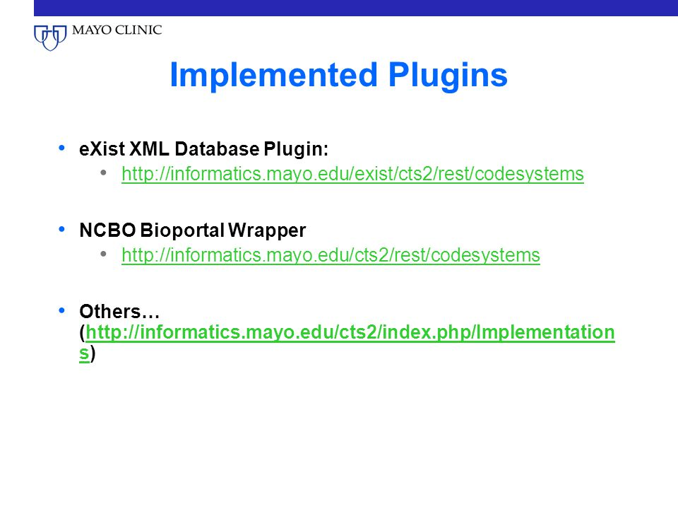 Implemented Plugins eXist XML Database Plugin: http://informatics.mayo.edu/exist/cts2/rest/codesystems NCBO Bioportal Wrapper http://informatics.mayo.edu/cts2/rest/codesystems Others… (http://informatics.mayo.edu/cts2/index.php/Implementation s)http://informatics.mayo.edu/cts2/index.php/Implementation s