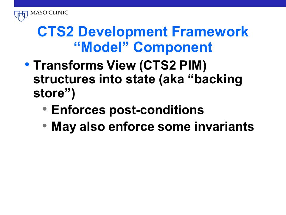 CTS2 Development Framework Model Component Transforms View (CTS2 PIM) structures into state (aka backing store) Enforces post-conditions May also enforce some invariants