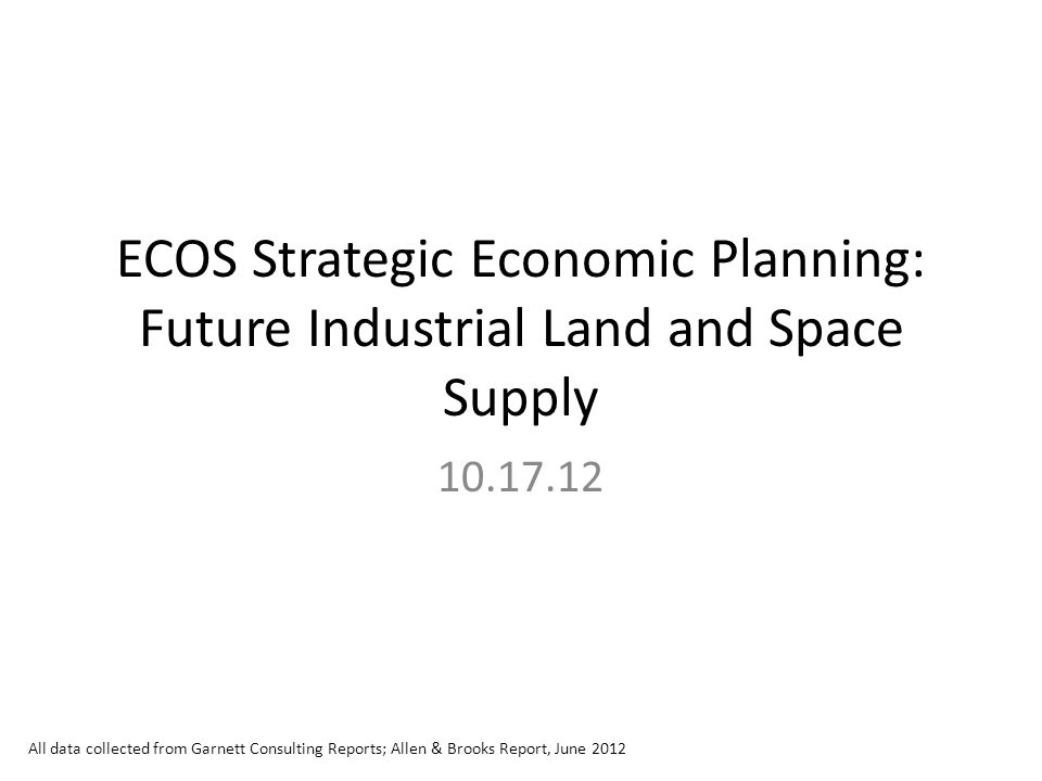 ECOS Strategic Economic Planning: Future Industrial Land and Space Supply 10.17.12 All data collected from Garnett Consulting Reports; Allen & Brooks Report, June 2012