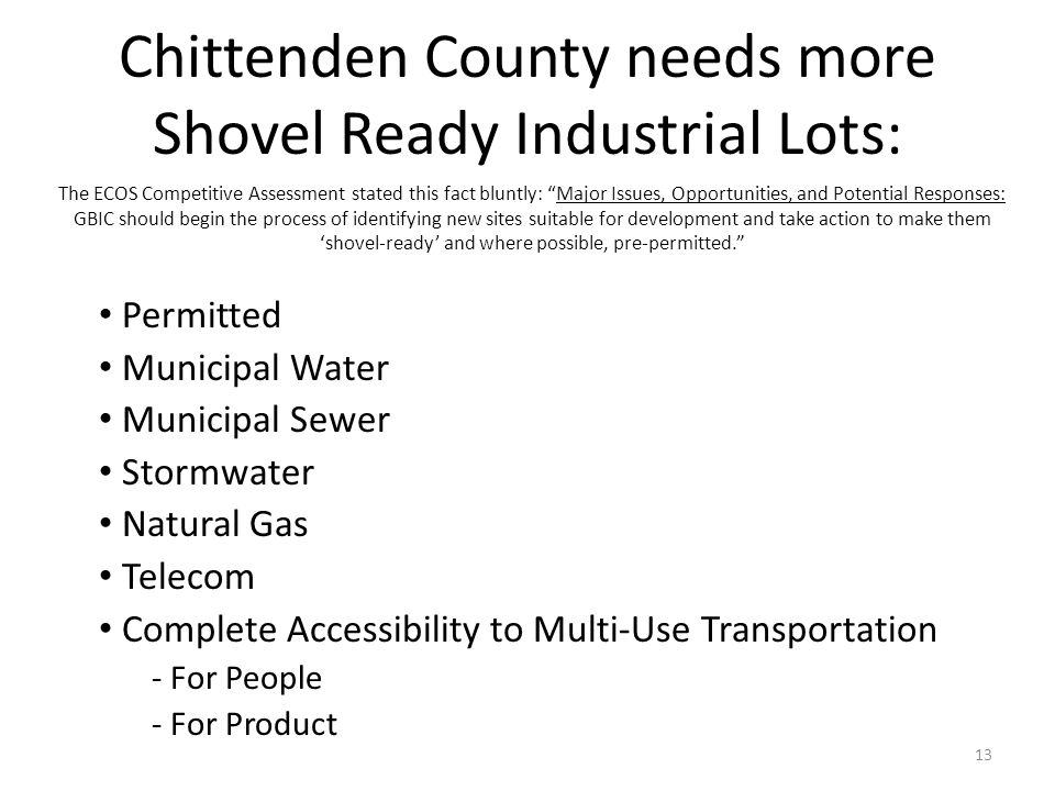 Chittenden County needs more Shovel Ready Industrial Lots: Permitted Municipal Water Municipal Sewer Stormwater Natural Gas Telecom Complete Accessibility to Multi-Use Transportation - For People - For Product 13 The ECOS Competitive Assessment stated this fact bluntly: Major Issues, Opportunities, and Potential Responses: GBIC should begin the process of identifying new sites suitable for development and take action to make them shovel-ready and where possible, pre-permitted.