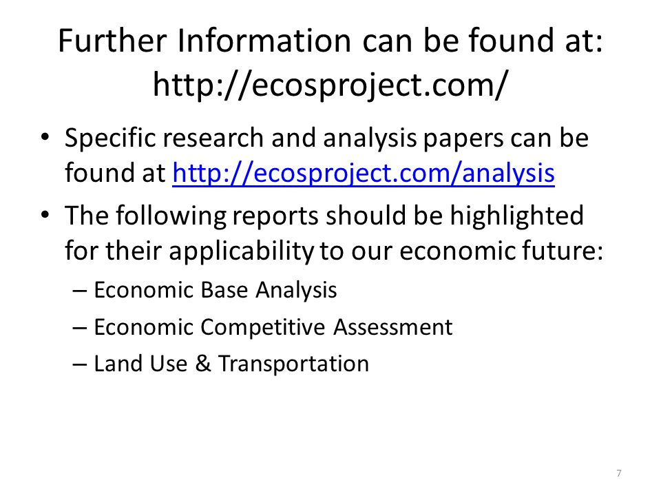 Further Information can be found at: http://ecosproject.com/ Specific research and analysis papers can be found at http://ecosproject.com/analysishttp://ecosproject.com/analysis The following reports should be highlighted for their applicability to our economic future: – Economic Base Analysis – Economic Competitive Assessment – Land Use & Transportation 7