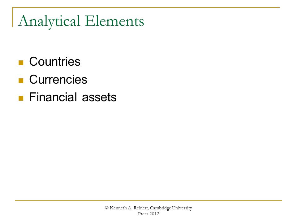 Analytical Elements Countries Currencies Financial assets © Kenneth A. Reinert, Cambridge University Press 2012