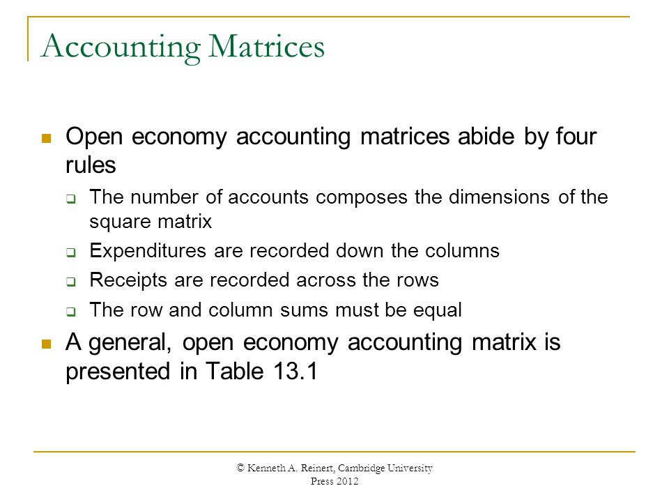 Accounting Matrices Open economy accounting matrices abide by four rules The number of accounts composes the dimensions of the square matrix Expenditu