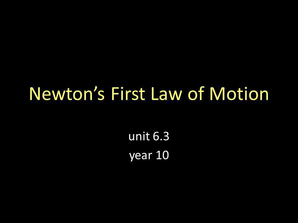 Newtons First Law of Motion unit 6.3 year 10