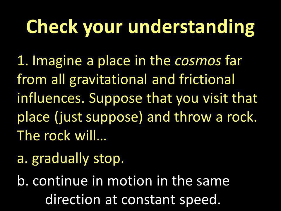 Check your understanding 1. Imagine a place in the cosmos far from all gravitational and frictional influences. Suppose that you visit that place (jus