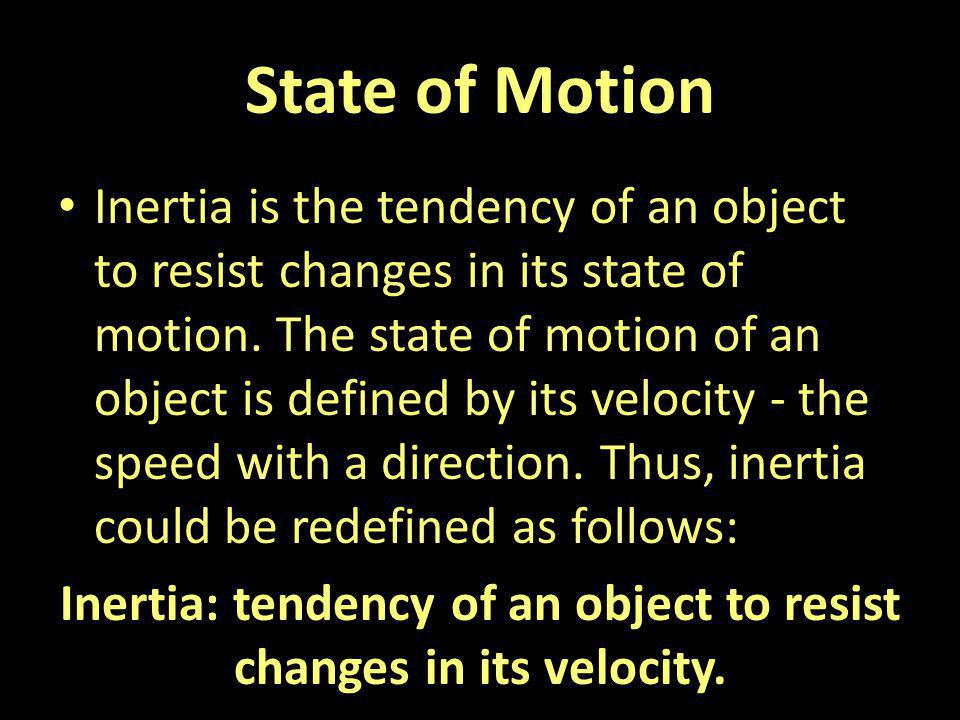 State of Motion Inertia is the tendency of an object to resist changes in its state of motion. The state of motion of an object is defined by its velo