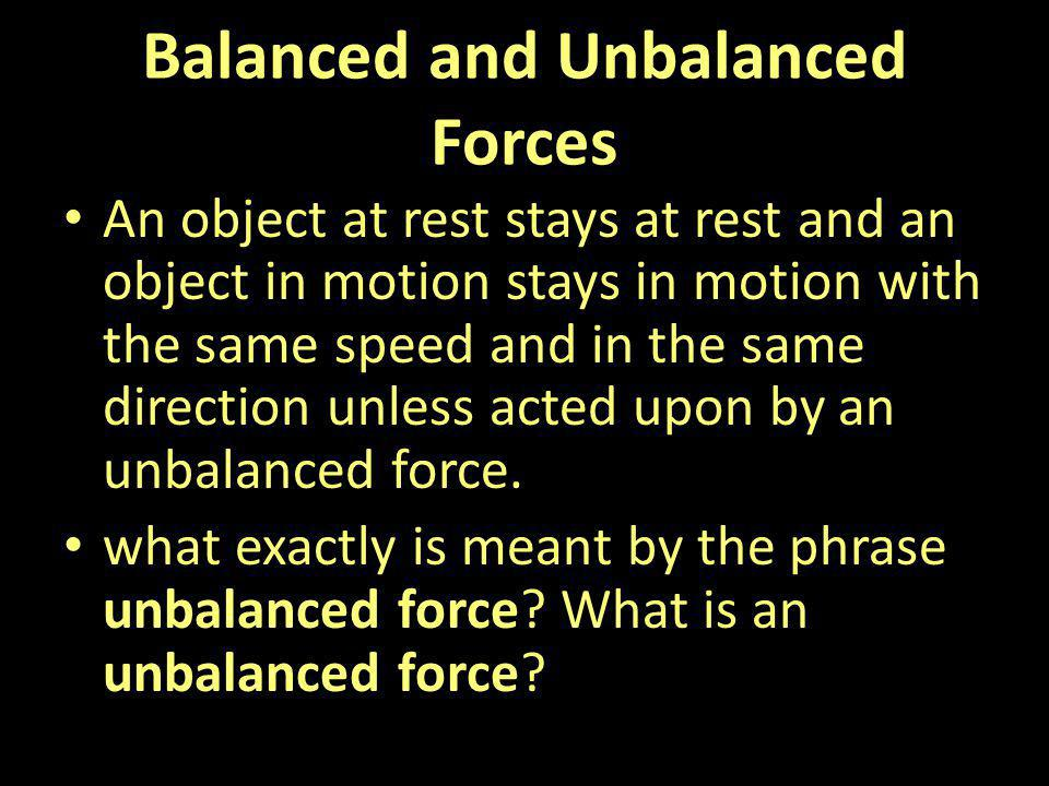 Balanced and Unbalanced Forces An object at rest stays at rest and an object in motion stays in motion with the same speed and in the same direction u