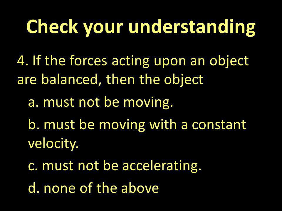 Check your understanding 4. If the forces acting upon an object are balanced, then the object a. must not be moving. b. must be moving with a constant