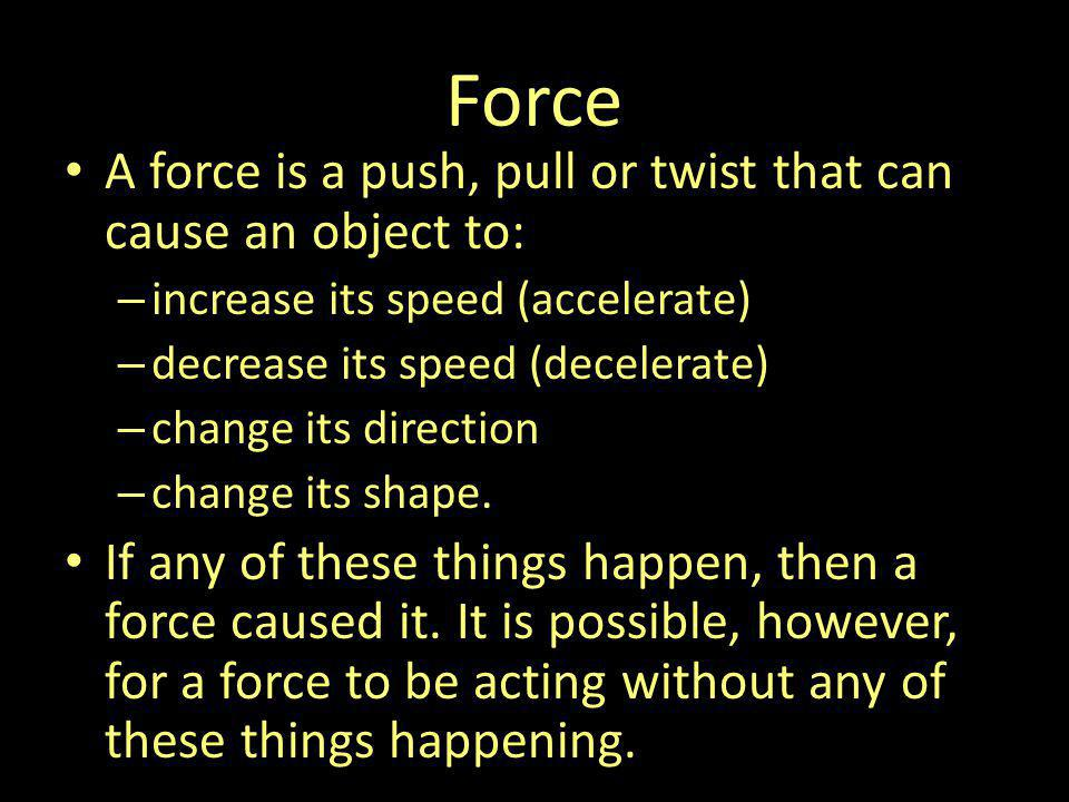 Force A force is a push, pull or twist that can cause an object to: – increase its speed (accelerate) – decrease its speed (decelerate) – change its d