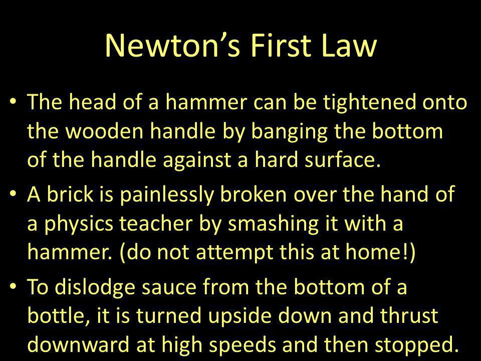 Newtons First Law The head of a hammer can be tightened onto the wooden handle by banging the bottom of the handle against a hard surface. A brick is