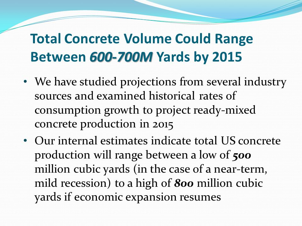 600-700M Total Concrete Volume Could Range Between 600-700M Yards by 2015 We have studied projections from several industry sources and examined historical rates of consumption growth to project ready-mixed concrete production in 2015 Our internal estimates indicate total US concrete production will range between a low of 500 million cubic yards (in the case of a near-term, mild recession) to a high of 800 million cubic yards if economic expansion resumes