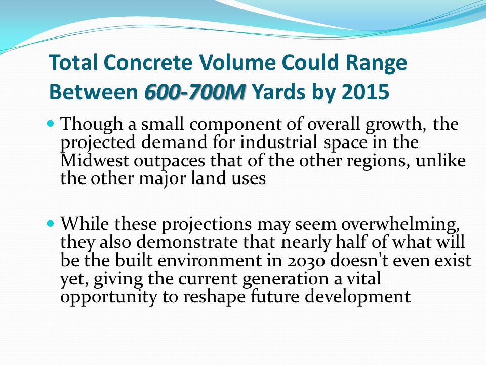 600-700M Total Concrete Volume Could Range Between 600-700M Yards by 2015 Though a small component of overall growth, the projected demand for industrial space in the Midwest outpaces that of the other regions, unlike the other major land uses While these projections may seem overwhelming, they also demonstrate that nearly half of what will be the built environment in 2030 doesn t even exist yet, giving the current generation a vital opportunity to reshape future development