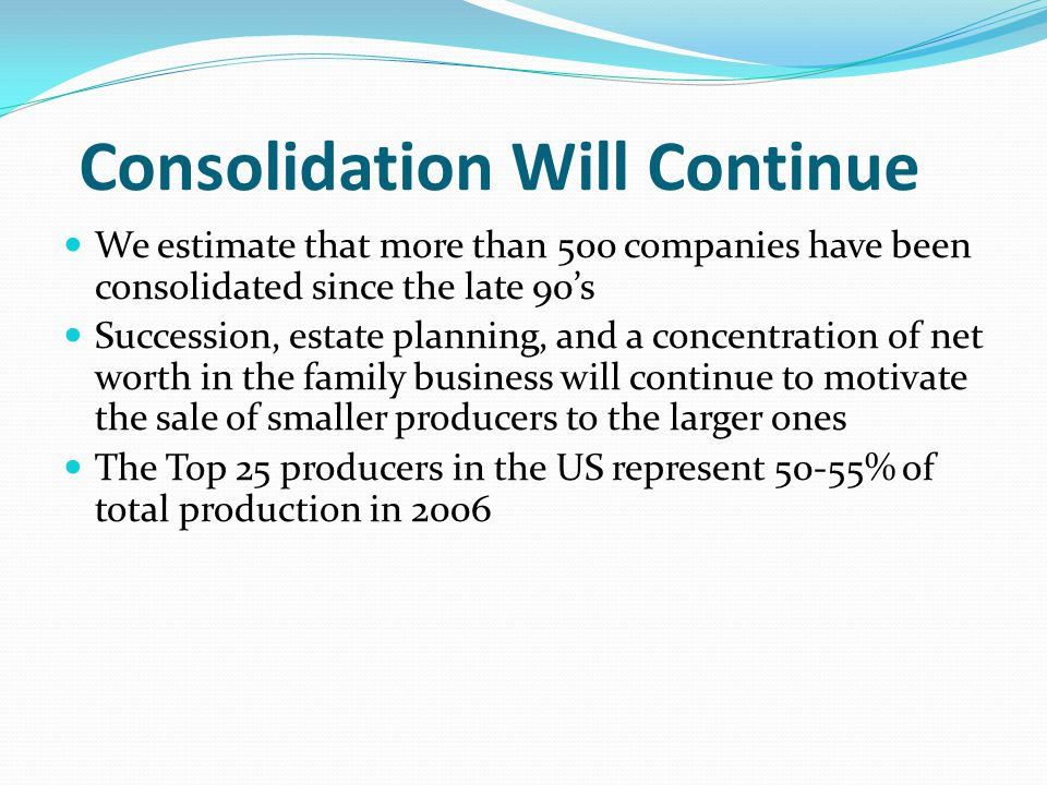 Consolidation Will Continue We estimate that more than 500 companies have been consolidated since the late 90s Succession, estate planning, and a concentration of net worth in the family business will continue to motivate the sale of smaller producers to the larger ones The Top 25 producers in the US represent 50-55% of total production in 2006