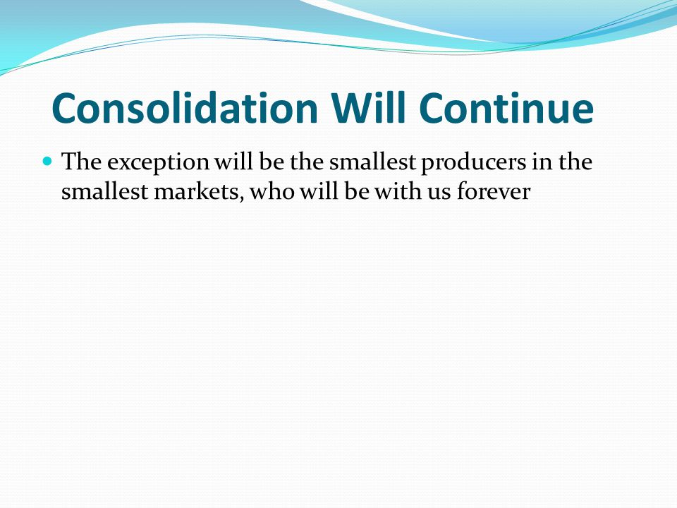 Consolidation Will Continue The exception will be the smallest producers in the smallest markets, who will be with us forever
