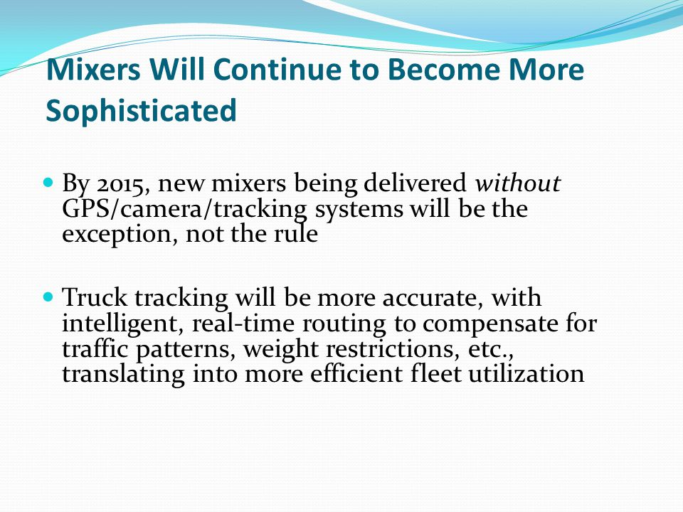 Mixers Will Continue to Become More Sophisticated By 2015, new mixers being delivered without GPS/camera/tracking systems will be the exception, not the rule Truck tracking will be more accurate, with intelligent, real-time routing to compensate for traffic patterns, weight restrictions, etc., translating into more efficient fleet utilization