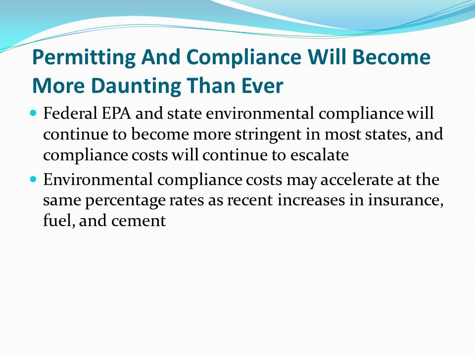 Permitting And Compliance Will Become More Daunting Than Ever Federal EPA and state environmental compliance will continue to become more stringent in most states, and compliance costs will continue to escalate Environmental compliance costs may accelerate at the same percentage rates as recent increases in insurance, fuel, and cement
