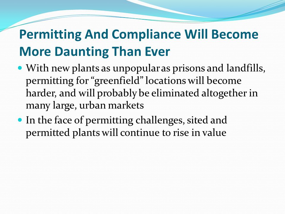 Permitting And Compliance Will Become More Daunting Than Ever With new plants as unpopular as prisons and landfills, permitting for greenfield locations will become harder, and will probably be eliminated altogether in many large, urban markets In the face of permitting challenges, sited and permitted plants will continue to rise in value