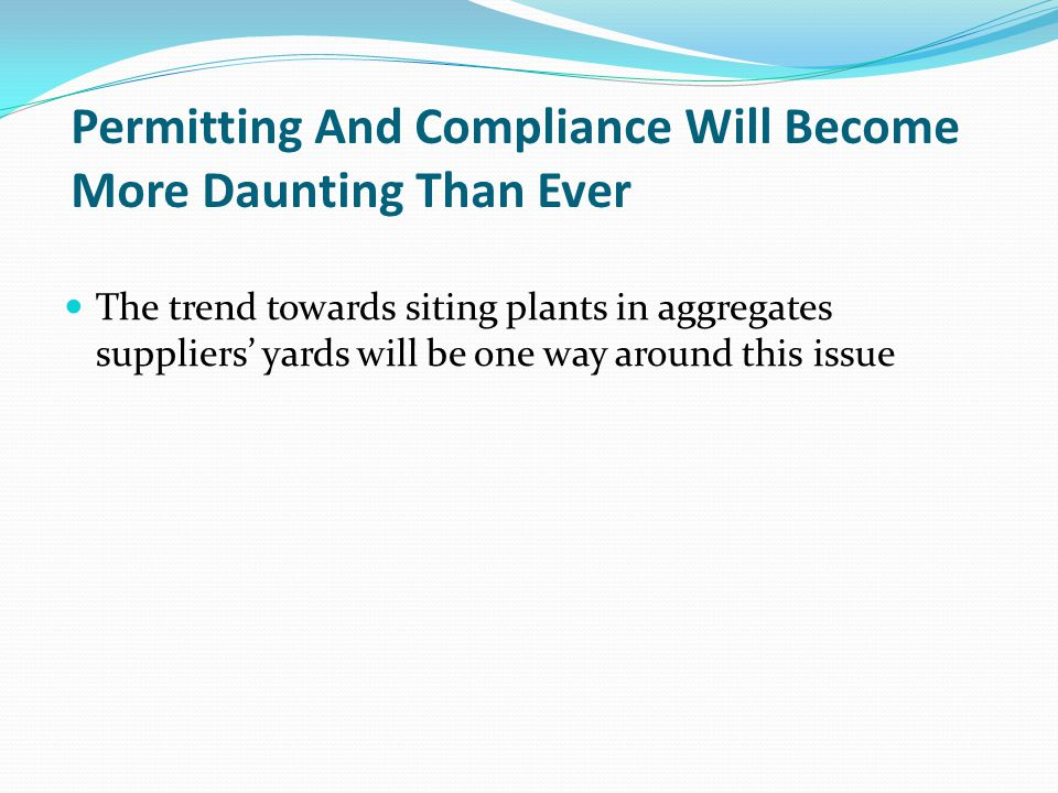 Permitting And Compliance Will Become More Daunting Than Ever The trend towards siting plants in aggregates suppliers yards will be one way around this issue