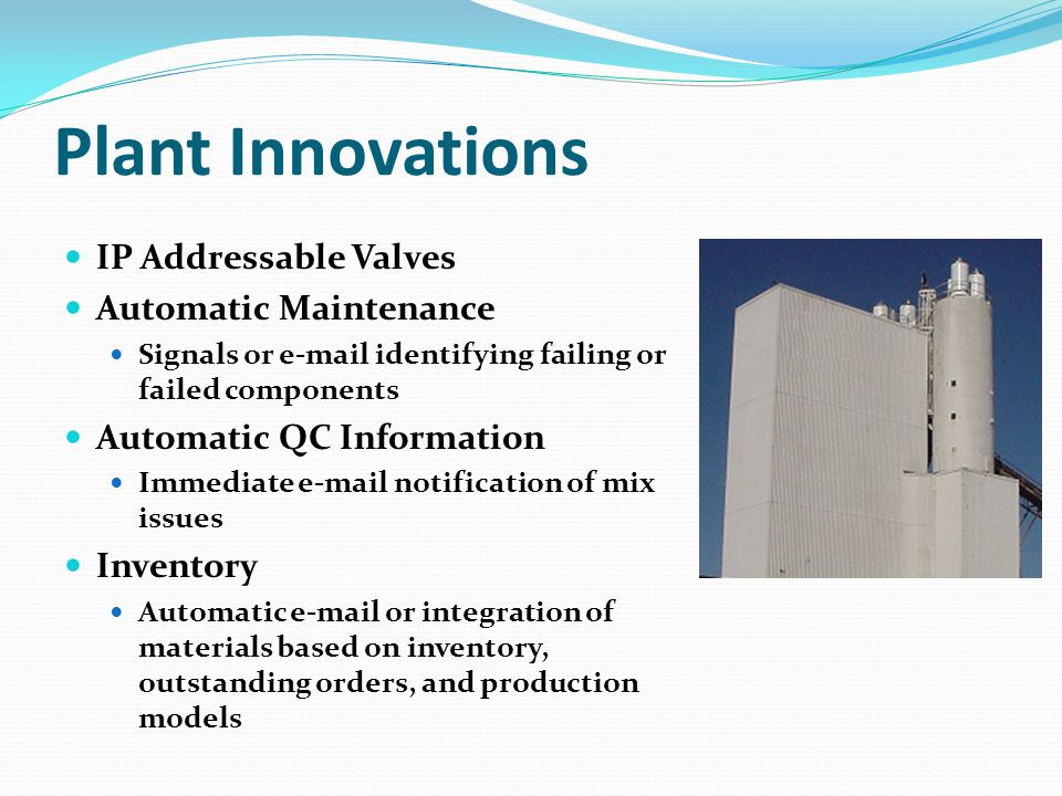 Plant Innovations IP Addressable Valves Automatic Maintenance Signals or e-mail identifying failing or failed components Automatic QC Information Immediate e-mail notification of mix issues Inventory Automatic e-mail or integration of materials based on inventory, outstanding orders, and production models