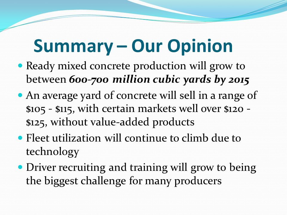 Summary – Our Opinion Ready mixed concrete production will grow to between 600-700 million cubic yards by 2015 An average yard of concrete will sell in a range of $105 - $115, with certain markets well over $120 - $125, without value-added products Fleet utilization will continue to climb due to technology Driver recruiting and training will grow to being the biggest challenge for many producers
