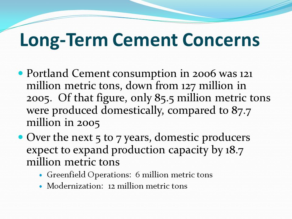 Long-Term Cement Concerns Portland Cement consumption in 2006 was 121 million metric tons, down from 127 million in 2005.