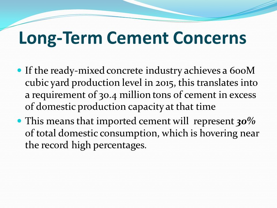 Long-Term Cement Concerns If the ready-mixed concrete industry achieves a 600M cubic yard production level in 2015, this translates into a requirement of 30.4 million tons of cement in excess of domestic production capacity at that time This means that imported cement will represent 30% of total domestic consumption, which is hovering near the record high percentages.