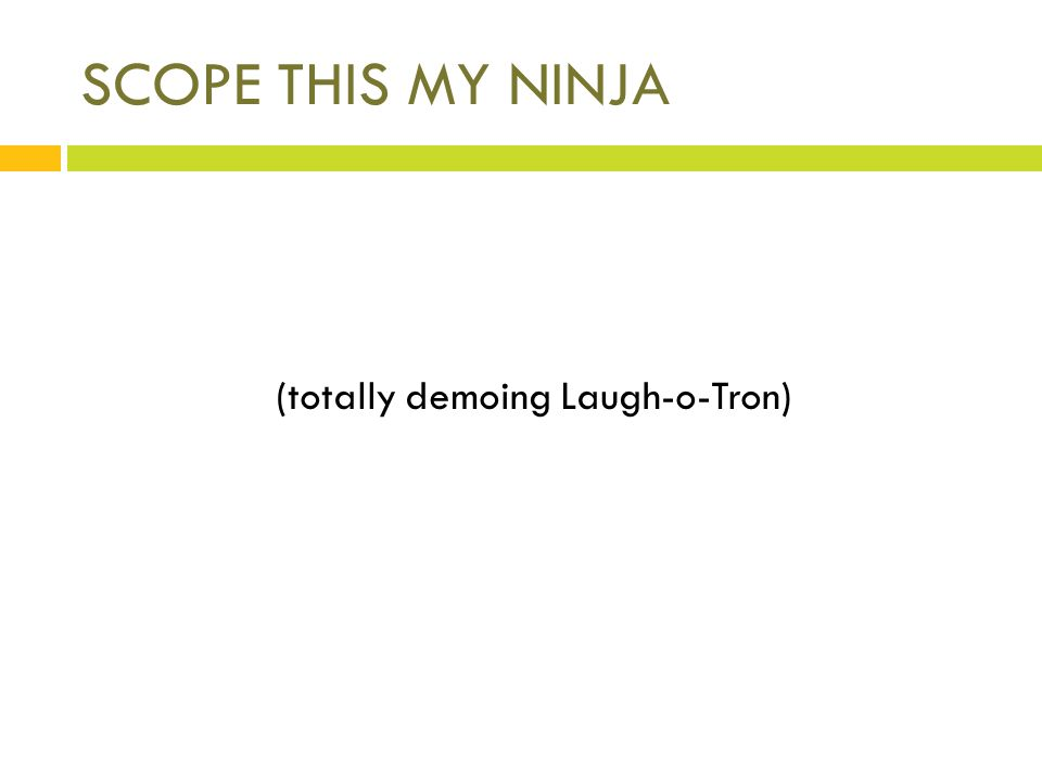 SCOPE THIS MY NINJA (totally demoing Laugh-o-Tron)
