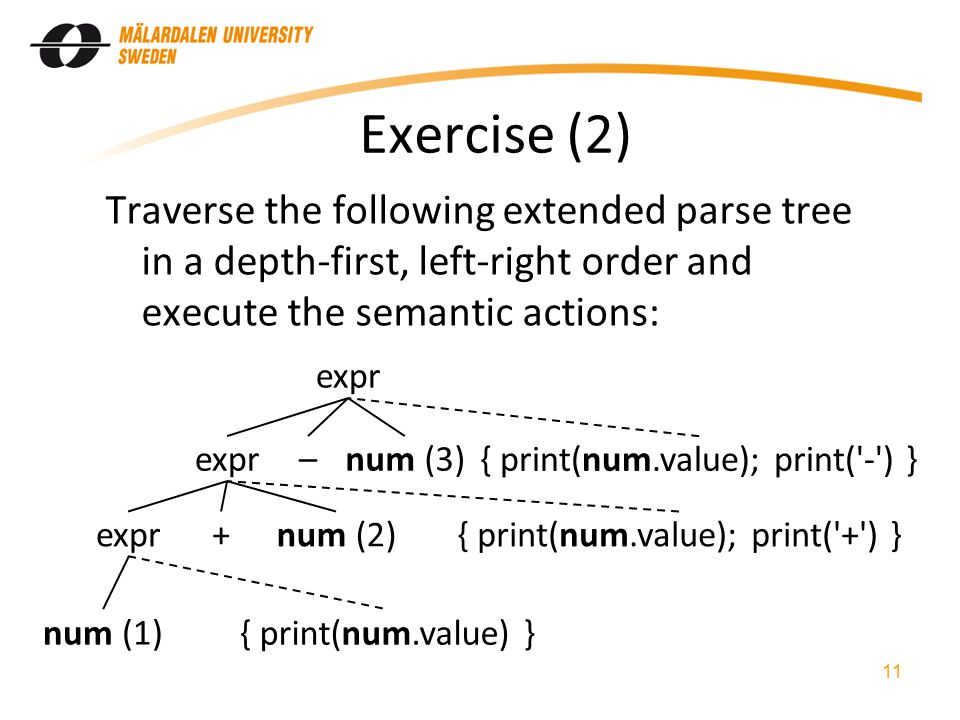 Exercise (2) Traverse the following extended parse tree in a depth-first, left-right order and execute the semantic actions: 11 expr num (1) – +num (2) num (3) { print(num.value); print( - ) } { print(num.value); print( + ) } { print(num.value) }