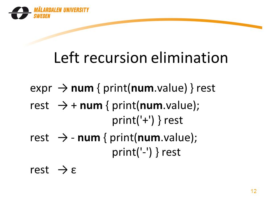 Left recursion elimination expr num { print(num.value) } rest rest + num { print(num.value); print( + ) } rest rest - num { print(num.value); print( - ) } rest rest ε 12