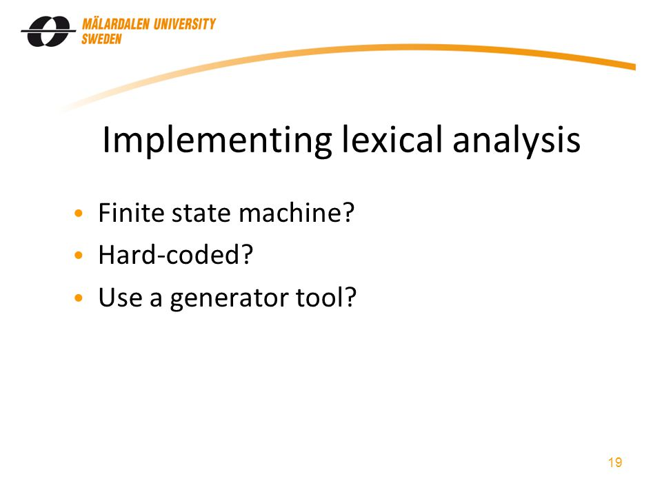 Implementing lexical analysis Finite state machine? Hard-coded? Use a generator tool? 19