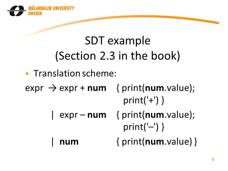 SDT example (Section 2.3 in the book) Translation scheme: expr expr + num{ print(num.value); print( + ) } | expr – num{ print(num.value); print( – ) } | num{ print(num.value) } 9